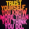 Trust yourself. You were born with the answer